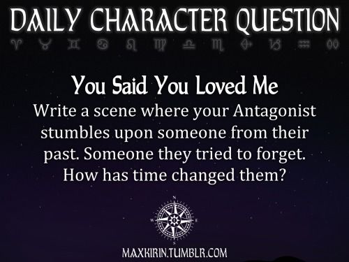 ★ DAILY CHARACTER QUESTION ★  You Said You Loved Me Write a scene where your Antagonist stumbles upon someone from their past. Someone they tried to forget. How has time changed them?  Want to publish a story inspired by this prompt?Click hereto read the guidelines~ ♥︎ And, if you're looking for more writerly content, make sure to follow me:maxkirin.tumblr.com!