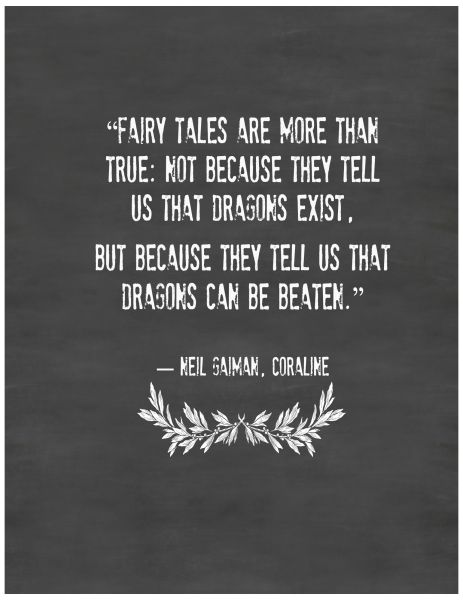 """Fairy Tales are more than true: not because they tell us that dragons exist, but because they tell us that dragons can be beaten."""" - Neil Gaiman"""