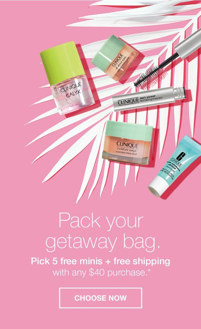 Pack your getaway bag. Pick 5 free minis + free shipping with any $40 purchase.* CHOOSE NOW