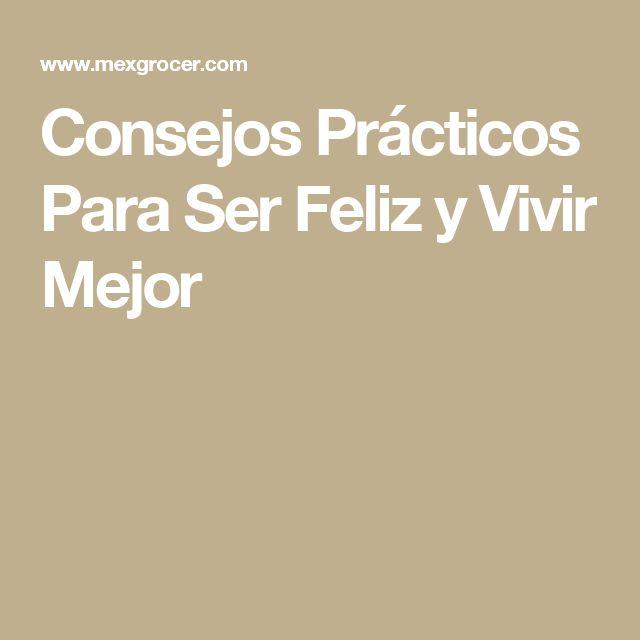 Consejos Prácticos Para Ser Feliz y Vivir Mejor