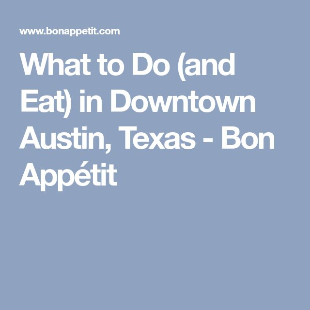 What to Do (and Eat) in Downtown Austin, Texas - Bon Appétit