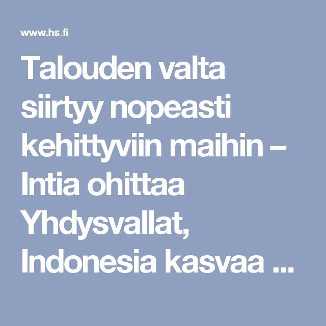 Talouden valta siirtyy nopeasti kehittyviin maihin – Intia ohittaa Yhdysvallat, Indonesia kasvaa Saksan ohi - Päivän lehti 25.2.2017 - Helsingin Sanomat