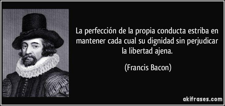 La perfección de la propia conducta estriba en mantener cada cual su dignidad sin perjudicar la libertad ajena. (Francis Bacon)