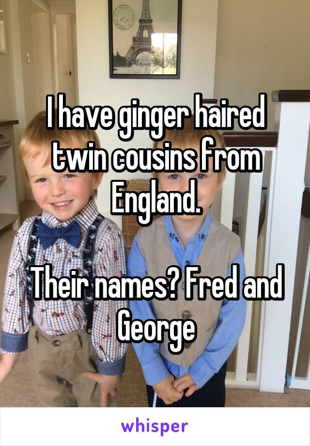I have ginger haired twin cousins from England.  Their names? Fred and George