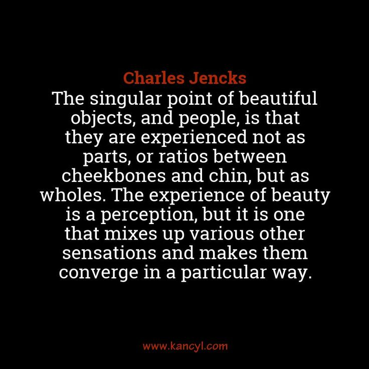 """The singular point of beautiful objects, and people, is that they are experienced not as parts, or ratios between cheekbones and chin, but as wholes. The experience of beauty is a perception, but it is one that mixes up various other sensations and makes them converge in a particular way."", Charles Jencks"