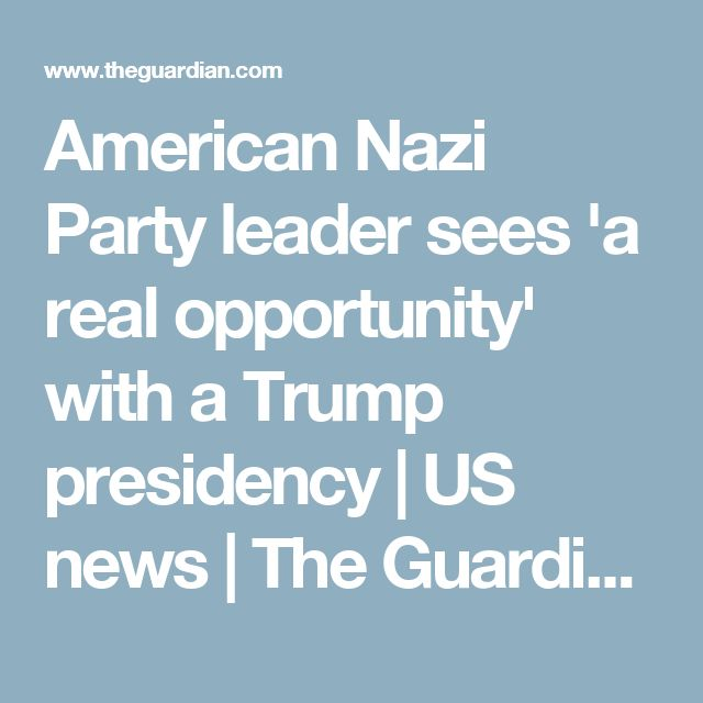 American Nazi Party leader sees 'a real opportunity' with a Trump presidency | US news | The Guardian