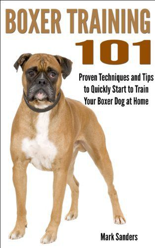Boxer Training 101 - Proven Techniques and Tips to Quickly Start to Train Your Boxer Dog at Home