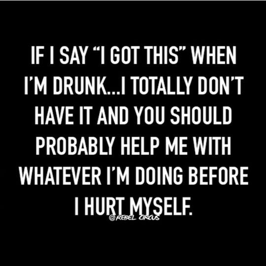 "If I say ""I got this"" when I'm drunk.."