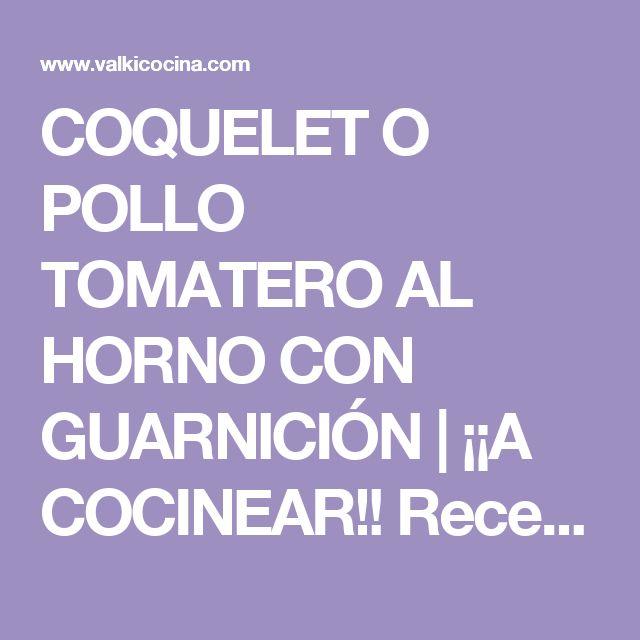 COQUELET O POLLO TOMATERO AL HORNO CON GUARNICIÓN | ¡¡A COCINEAR!! Recetas valkicocina.com