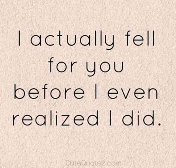 I actually fell for you before I even realized I did.