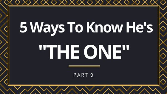 "5 Ways To Know If He's ""THE ONE"" (Part 2)"