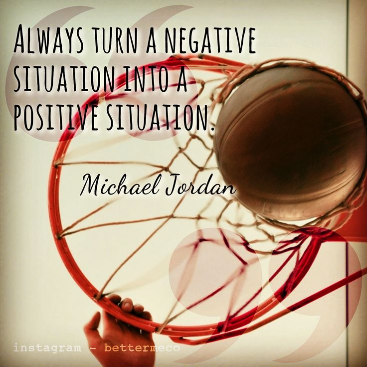 Always turn a negative situation into a positive situation. Michael Jordan