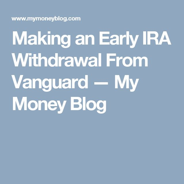 Making an Early IRA Withdrawal From Vanguard — My Money Blog