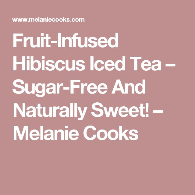 Fruit-Infused Hibiscus Iced Tea – Sugar-Free And Naturally Sweet! – Melanie Cooks