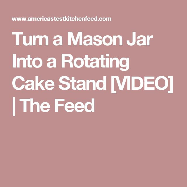 Turn a Mason Jar Into a Rotating Cake Stand [VIDEO] | The Feed