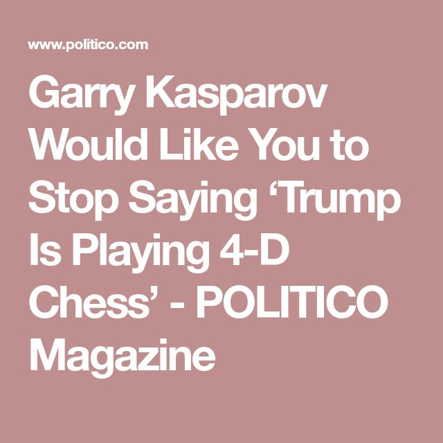 Garry Kasparov Would Like You to Stop Saying 'Trump Is Playing 4-D Chess' - POLITICO Magazine