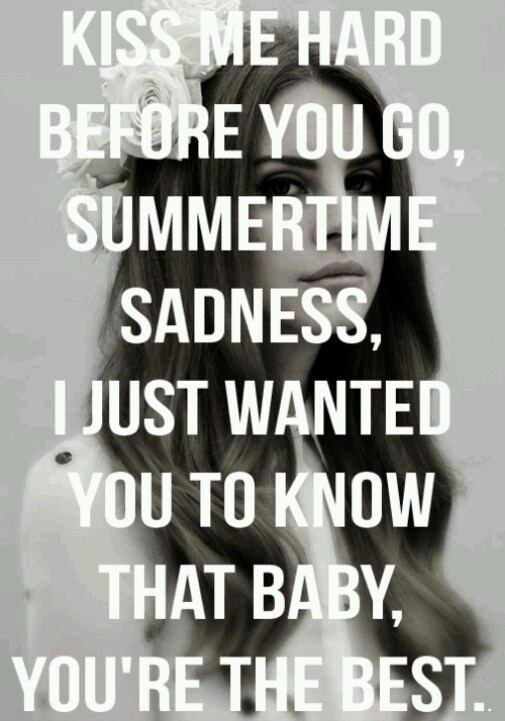 Lana Del Rey - Summertime Sadness _ Kiss me hard before you go, summertime sadness, I just wanted you to know that baby, you're the best.