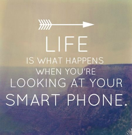 Life is what happens when you're looking at your smart phone - just put it down & look up!