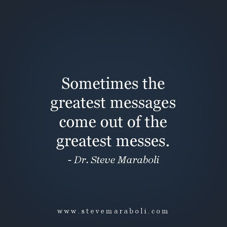 Sometimes the greatest messages come out of the greatest messes. - Steve Maraboli