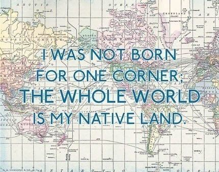 Travel. I was not born for one corner; the whole world is my native land.