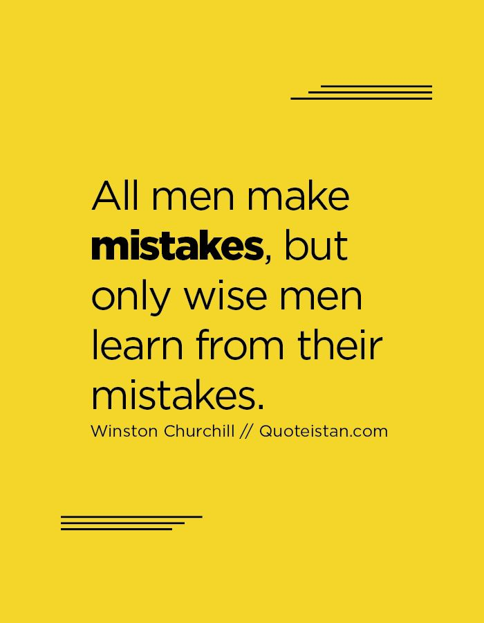 All Men Make Mistakes But Only Wise Men Learn From Their Mistakes
