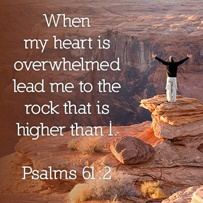 Psalms 61:2 - When my heart is overwhelmed lead me to the rock that is higher than I am.