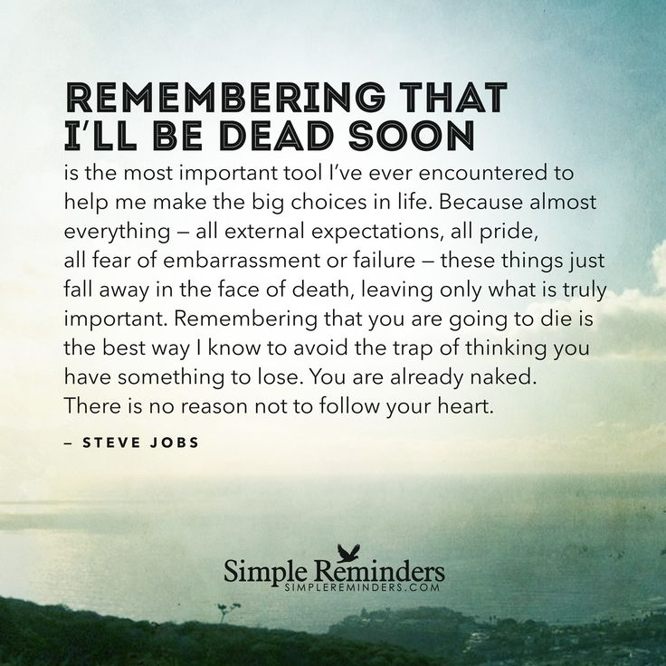 Remembering that I'll be dead soon is the most important tool I've ever encountered to help me make the big choices in life. Because almost everything — all external expectations, all pride, all fear of embarrassment or failure — these things just fall away in the face of death, leaving only what is truly important. Remembering that you...
