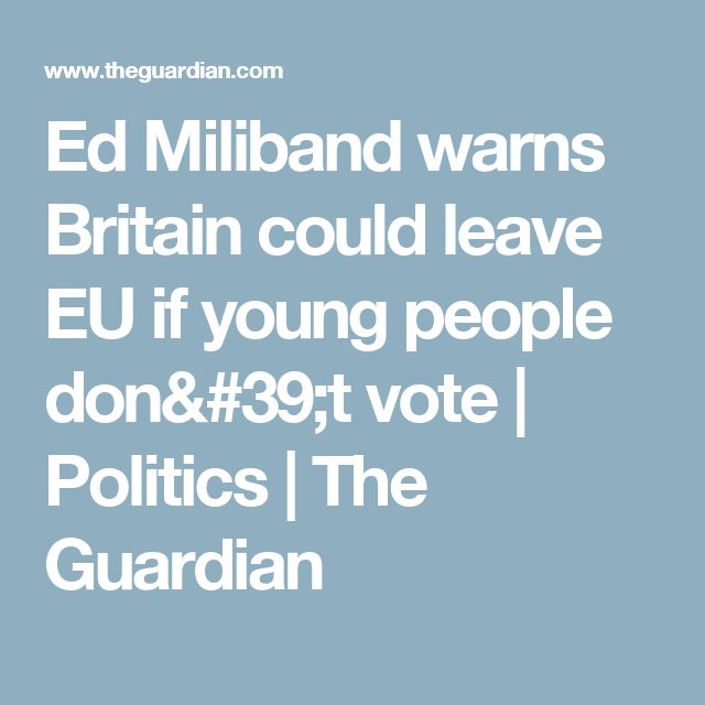 Ed Miliband warns Britain could leave EU if young people don't vote | Politics | The Guardian