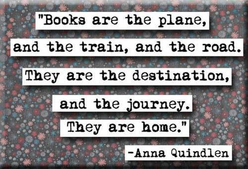 """""""Books are the plane and the train, and the road.  They are the destination, and the journey.  They are home."""" -Anna Quindlen"""