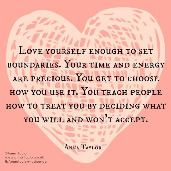 Love yourself enough to set boundaries. Your time and energy are precious. You get to choose how you use it. You teach people how to treat you by deciding what you will and won't accept ☼ (View only)
