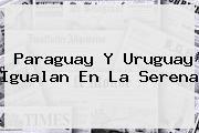 http://tecnoautos.com/wp-content/uploads/imagenes/tendencias/thumbs/paraguay-y-uruguay-igualan-en-la-serena.jpg Uruguay vs Paraguay. Paraguay y Uruguay igualan en La Serena, Enlaces, Imágenes, Videos y Tweets - http://tecnoautos.com/actualidad/uruguay-vs-paraguay-paraguay-y-uruguay-igualan-en-la-serena/