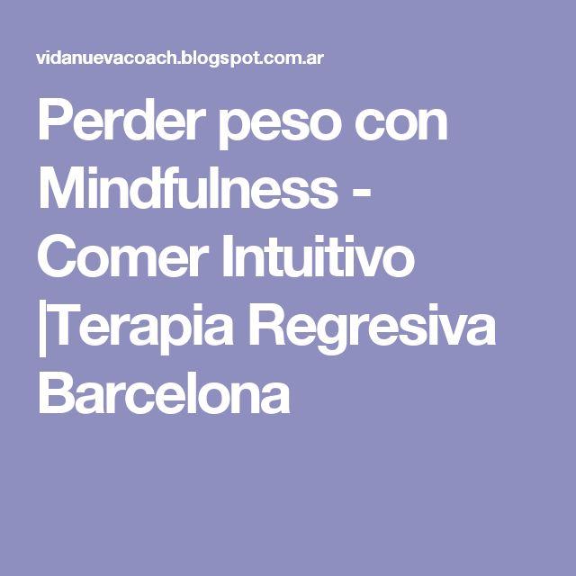 Perder peso con Mindfulness - Comer Intuitivo |Terapia Regresiva Barcelona