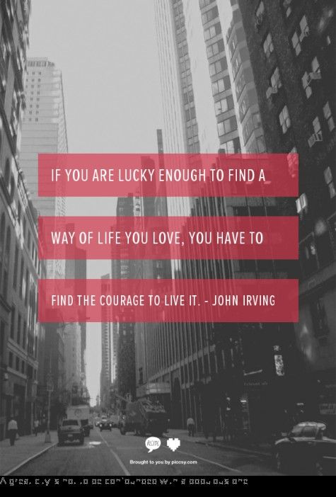 """If you are lucky enough to find a way of life you love, you have to find the courage to live it."" -John Irving"