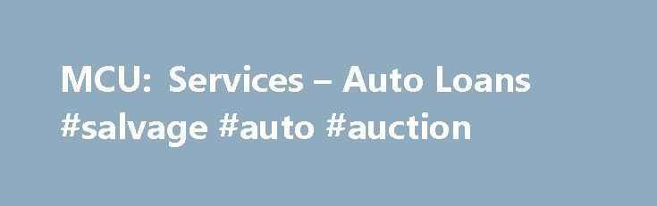MCU: Services – Auto Loans #salvage #auto #auction http://cameroon.remmont.com/mcu-services-auto-loans-salvage-auto-auction/  #auto refinancing # Please Select: Login to Online Banking to securely apply online for a Credit Card, Auto Loan, Auto Refinance Loan or Personal Loan. Auto Center Features & Benefits TruStage™ Auto & Home Insurance Program Get your free quote today or call 1-855-483-2149. Exclusively for credit union members like you, the TruStage Auto & Home Insurance Program…