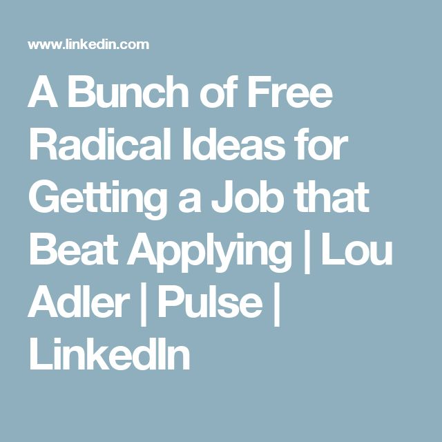 A Bunch of Free Radical Ideas for Getting a Job that Beat Applying | Lou Adler | Pulse | LinkedIn