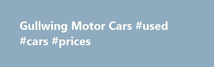 Gullwing Motor Cars #used #cars #prices http://car.nef2.com/gullwing-motor-cars-used-cars-prices/  #old cars for sale # googleca35ca23fad07b3b.html We Buy Sell Antique Classic Cars Call Today! Ask[...]