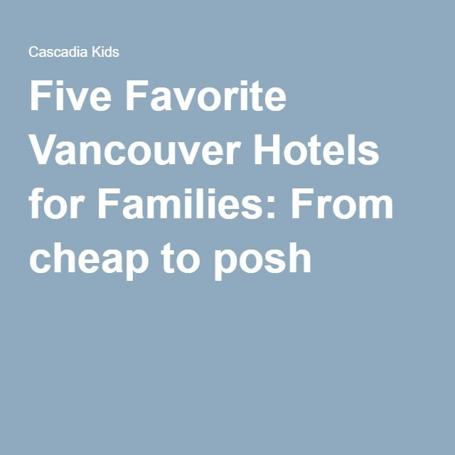 Five Favorite Vancouver Hotels for Families: From cheap to posh