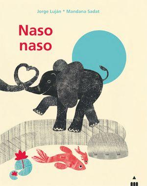 NASO NASO, di Jorge Luján, illustrazioni di Mandana Sadat, traduzione di Teresa Porcella. Testo bilingue italiano-spagnolo. Undici poesie sull'amore delle mamme per i loro cuccioli. Albo illustrato. Età indicativa: dai 3 anni