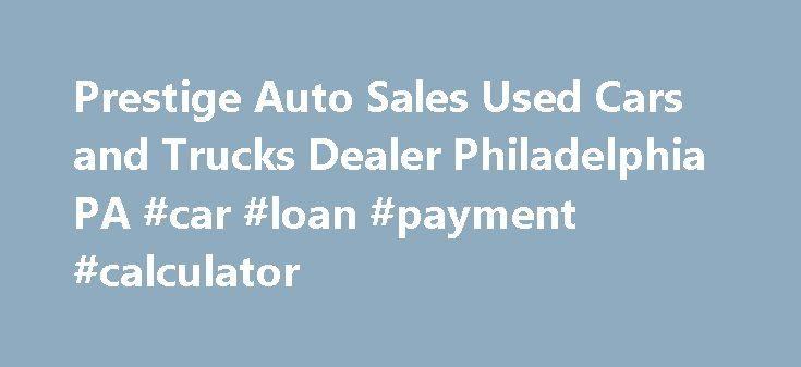 Prestige Auto Sales Used Cars and Trucks Dealer Philadelphia PA #car #loan #payment #calculator http://cars.remmont.com/prestige-auto-sales-used-cars-and-trucks-dealer-philadelphia-pa-car-loan-payment-calculator/  #used car lot # Best Used Car Dealership in Philadelphia to Buy From Are you in search of a certified, pre-owned car or truck? At Prestige Auto Sales in Philadelphia, we have unbeatable prices and a large inventory for you to explore. Whether you are searching for a domestic car…
