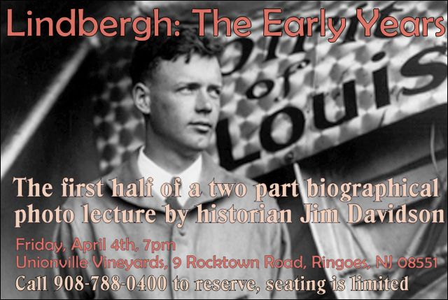 "Jim Davidson, author co-author of ""New Jersey's Lindbergh Kidnapping and Trial"" will present a 90 minute photo presentation entitled ""Lindbergh, the Early Years."" Synopsis: http://unionvillevineyards.com/viewCalendarEvents.asp?id=136786&date=4/4/2014  Wines by the bottle or glass available. There is no charge to attend but seating is limited. Call 908-788-0400 to reserve your space, or email JCifelli@unionvillevineyards.com."
