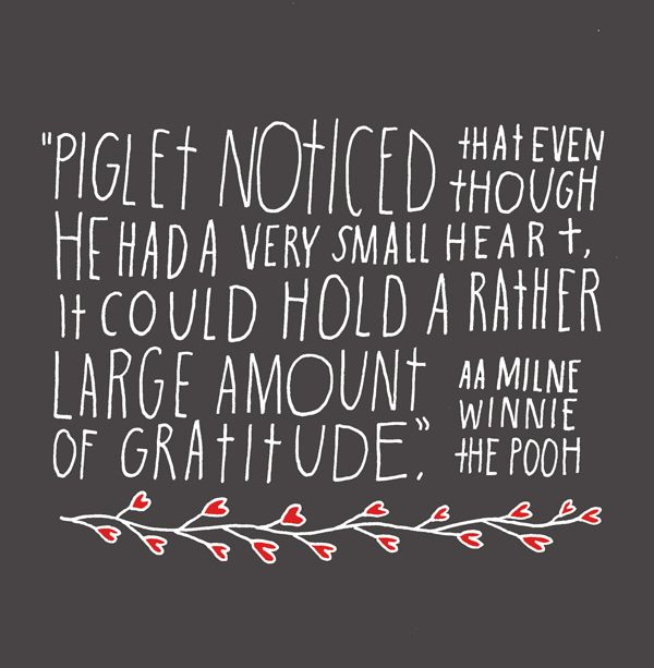 Piglet noticed that even though he had a very small heart it could hold a rather large amount of gratitude. - Winnie the Pooh