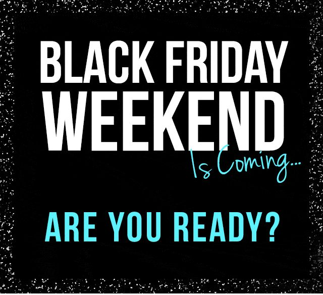BLACK FRIDAY WEEKEND IS COMING! ARE YOU READY?