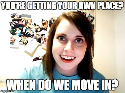 Overly Attached Girlfriend | YOU'RE GETTING YOUR OWN PLACE? WHEN DO WE MOVE IN? | image tagged in memes,overly attached girlfriend | made w/ Imgflip meme maker
