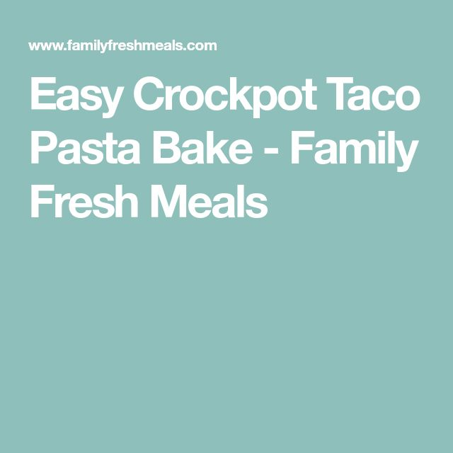 Easy Crockpot Taco Pasta Bake - Family Fresh Meals