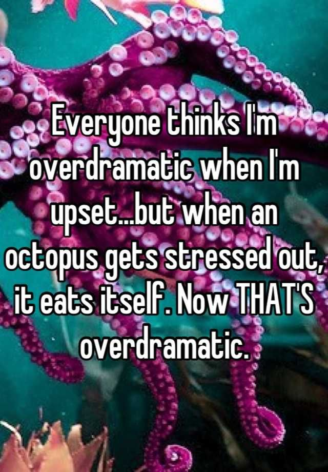 Lmao!! Everyone thinks Im overdramatic when Im upset...but when an octopus gets stressed out, it eats itself. Now THATS overdramatic.