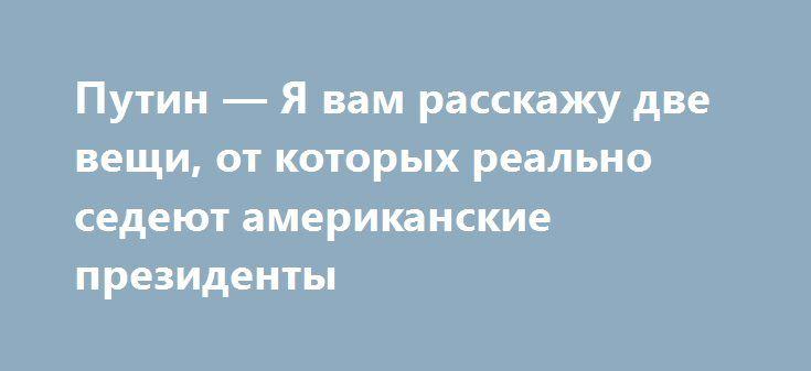 Путин — Я вам расскажу две вещи, от которых реально седеют американские президенты http://politvesti.com/?p=15911  Путин — Я вам расскажу две вещи, от которых поседел американский президент