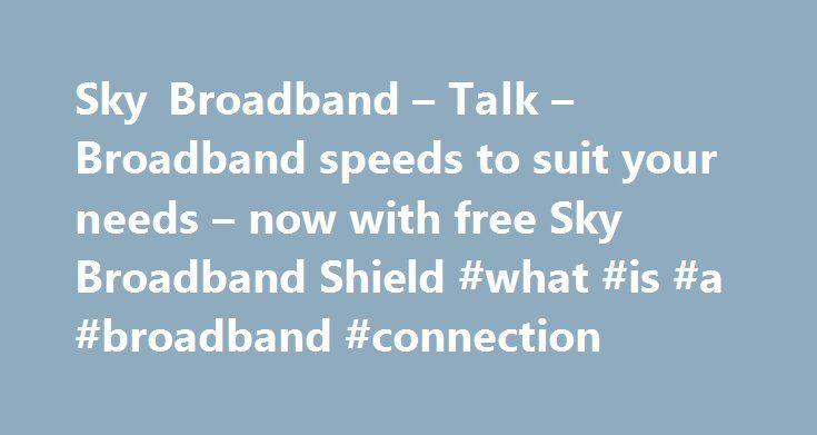 Sky Broadband – Talk – Broadband speeds to suit your needs – now with free Sky Broadband Shield #what #is #a #broadband #connection http://broadband.remmont.com/sky-broadband-talk-broadband-speeds-to-suit-your-needs-now-with-free-sky-broadband-shield-what-is-a-broadband-connection/  #broadband ireland # Sky Broadband, Fibre & Talk Here's the legal bit 10 a month Box Sets: HD package for 10 per month for 12 months. The then current price applies after the offer period. See sky.ie/talkboxsets…