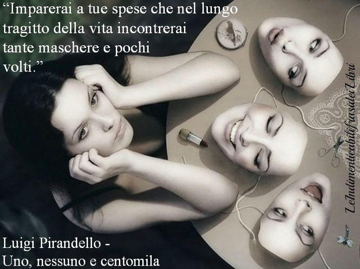 """""""Imparerai a tue spese che nel lungo tragitto della vita incontrerai tante maschere e pochi volti."""" Luigi Pirandello - Uno, nessuno e centomila"""
