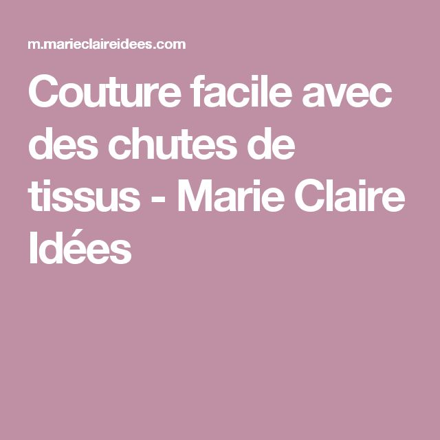 Couture facile avec des chutes de tissus - Marie Claire Idées