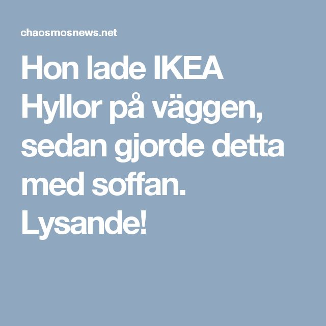 Hon lade IKEA Hyllor på väggen, sedan gjorde detta med soffan. Lysande!